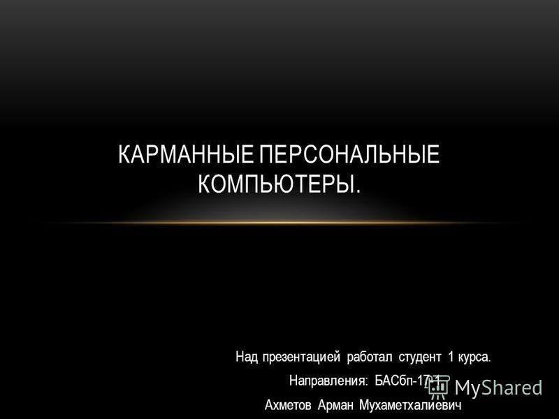 Над презентацией работал студент 1 курса. Направления: БАСбп-17-1 Ахметов Арман Мухаметхалиевич КАРМАННЫЕ ПЕРСОНАЛЬНЫЕ КОМПЬЮТЕРЫ.