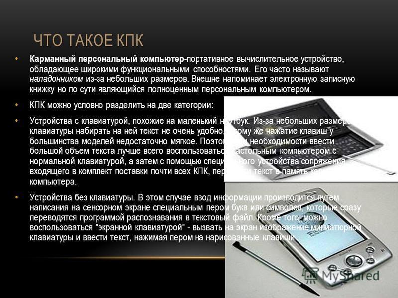 ЧТО ТАКОЕ КПК Карманный персональный компьютер -портативное вычислительное устройство, обладающее широкими функциональными способностями. Его часто называют наладонником из-за небольших размеров. Внешне напоминает электронную записную книжку но по су