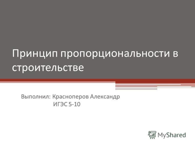 Принцип пропорциональности в строительстве Выполнил: Красноперов Александр ИГЭС 5-10