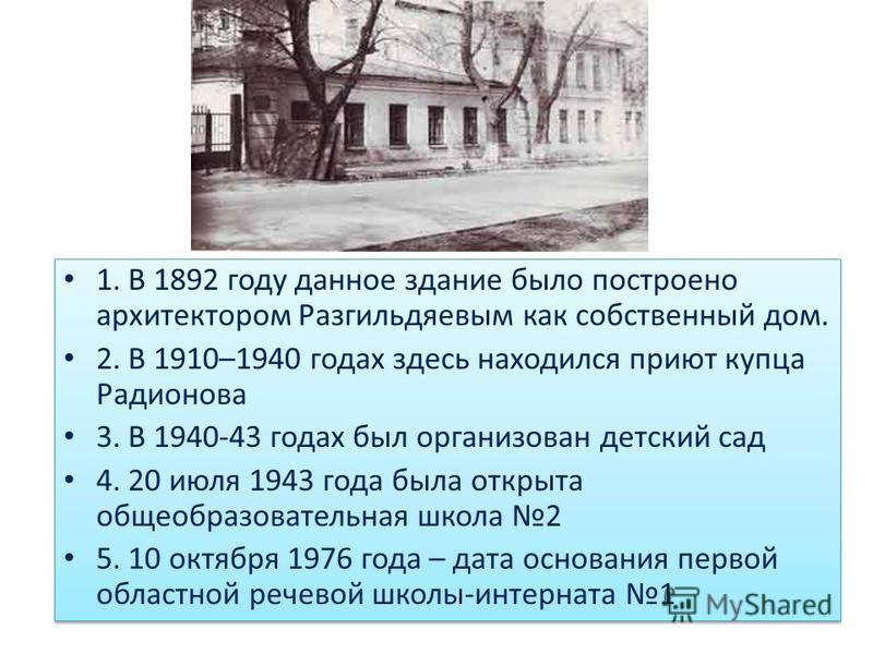 1. В 1892 году данное здание было построено архитектором Разгильдяевым как собственный дом. 2. В 1910–1940 годах здесь находился приют купца Радионова 3. В 1940-43 годах был организован детский сад 4. 20 июля 1943 года была открыта общеобразовательна