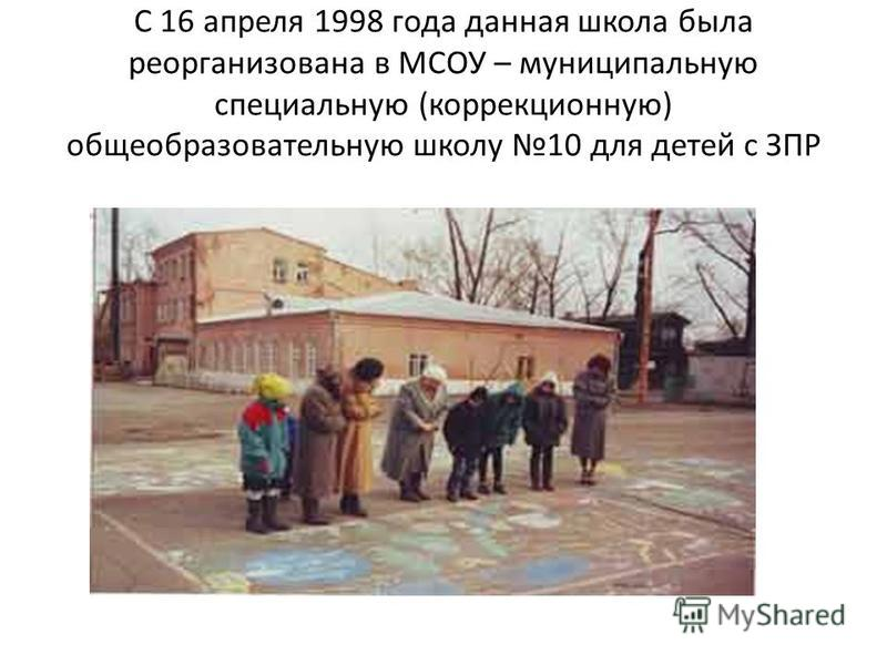 С 16 апреля 1998 года данная школа была реорганизована в МСОУ – муниципальную специальную (коррекционную) общеобразовательную школу 10 для детей с ЗПР