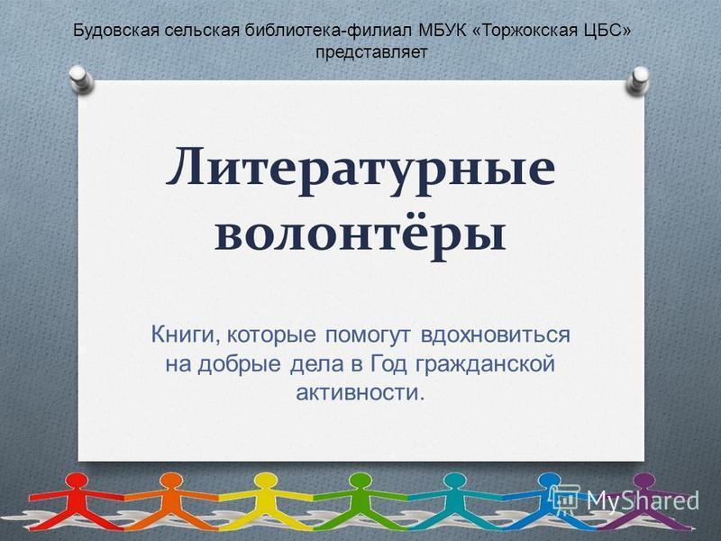 Литературные волонтёры Книги, которые помогут вдохновиться на добрые дела в Год гражданской активности. Будовская сельская библиотека - филиал МБУК « Торжокская ЦБС » представляет