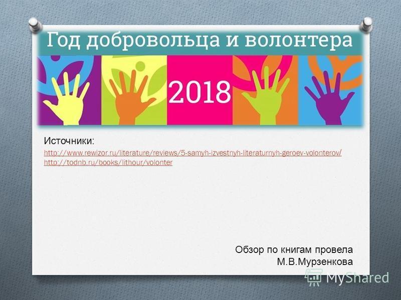 Источники : http://www.rewizor.ru/literature/reviews/5-samyh-izvestnyh-literaturnyh-geroev-volonterov / http://todnb.ru/books/lithour/volonter Обзор по книгам провела М. В. Мурзенкова