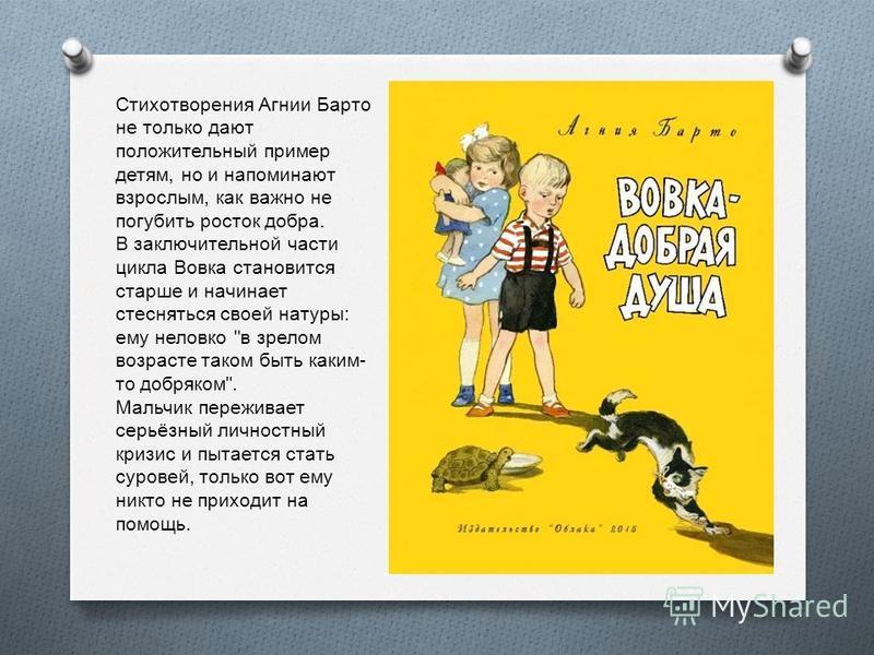 Стихотворения Агнии Барто не только дают положительный пример детям, но и напоминают взрослым, как важно не погубить росток добра. В заключительной части цикла Вовка становится старше и начинает стесняться своей натуры : ему неловко