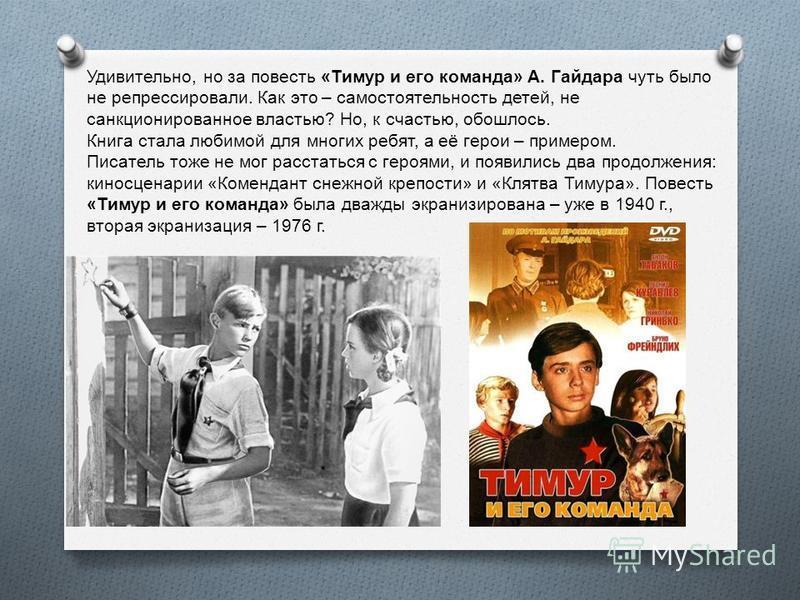 Удивительно, но за повесть « Тимур и его команда » А. Гайдара чуть было не репрессировали. Как это – самостоятельность детей, не санкционированное властью ? Но, к счастью, обошлось. Книга стала любимой для многих ребят, а её герои – примером. Писател