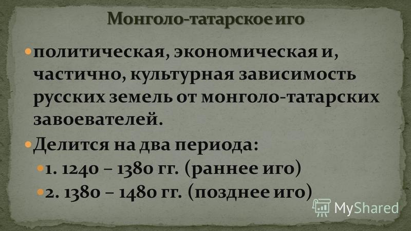 политическая, экономическая и, частично, культурная зависимость русских земель от монголо-татарских завоевателей. Делится на два периода: 1. 1240 – 1380 гг. (раннее иго) 2. 1380 – 1480 гг. (позднее иго)