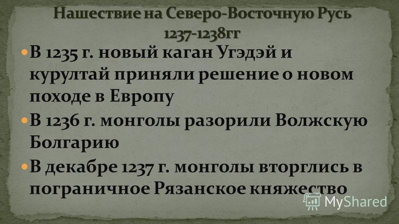 В 1235 г. новый каган Угэдэй и курултай приняли решение о новом походе в Европу В 1236 г. монголы разорили Волжскую Болгарию В декабре 1237 г. монголы вторглись в пограничное Рязанское княжество