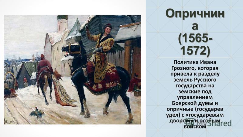 Опричнин а (1565- 1572) Политика Ивана Грозного, которая привела к разделу земель Русского государства на земские под управлением Боярской думы и опричные (государев удел) с «государевым двором» и особым войском