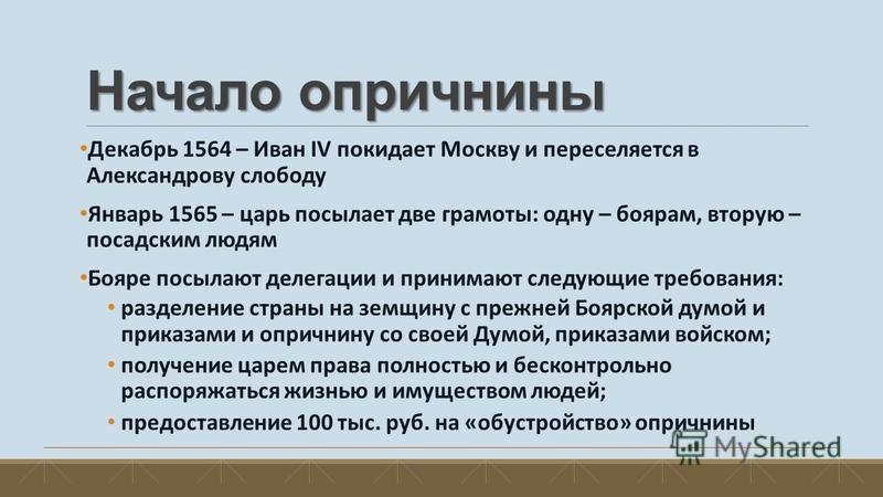 Начало опричнины Декабрь 1564 – Иван IV покидает Москву и переселяется в Александрову слободу Январь 1565 – царь посылает две грамоты: одну – боярам, вторую – посадским людям Бояре посылают делегации и принимают следующие требования: разделение стран