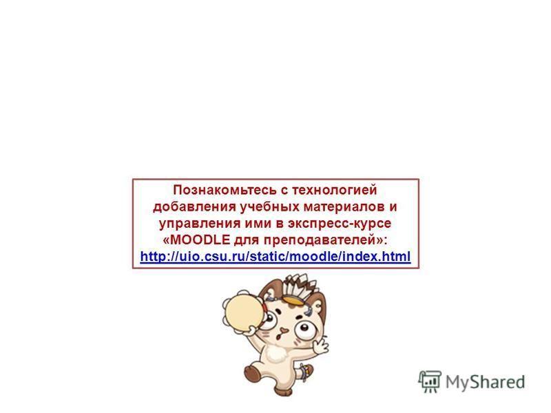 Познакомьтесь с технологией добавления учебных материалов и управления ими в экспресс-курсе «MOODLE для преподавателей»: http://uio.csu.ru/static/moodle/index.html