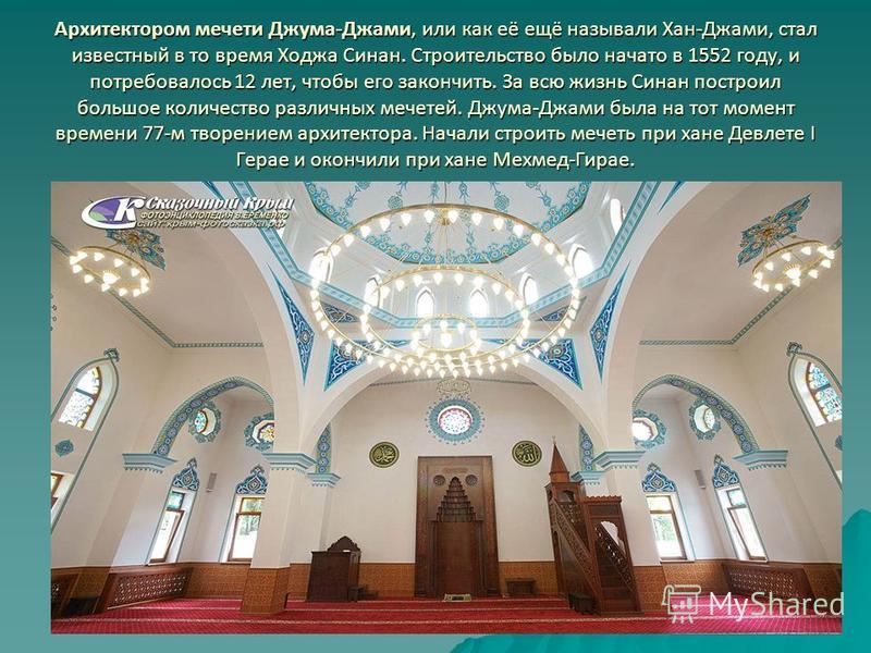Архитектором мечети Джума-Джами, или как её ещё называли Хан-Джами, стал известный в то время Ходжа Синан. Строительство было начато в 1552 году, и потребовалось 12 лет, чтобы его закончить. За всю жизнь Синан построил большое количество различных ме