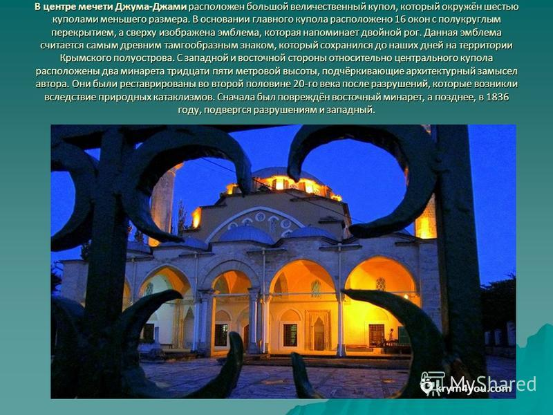 В центре мечети Джума-Джами расположен большой величественный купол, который окружён шестью куполами меньшего размера. В основании главного купола расположено 16 окон с полукруглым перекрытием, а сверху изображена эмблема, которая напоминает двойной
