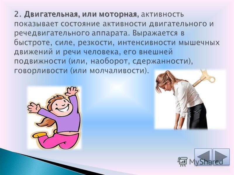 1. Общая активность психической деятельности и поведения человека выражается в различной степени стремления активно действовать, осваивать и преобразовывать окружающую действительность, проявлять себя в разнообразной деятельности. Выражение общей акт