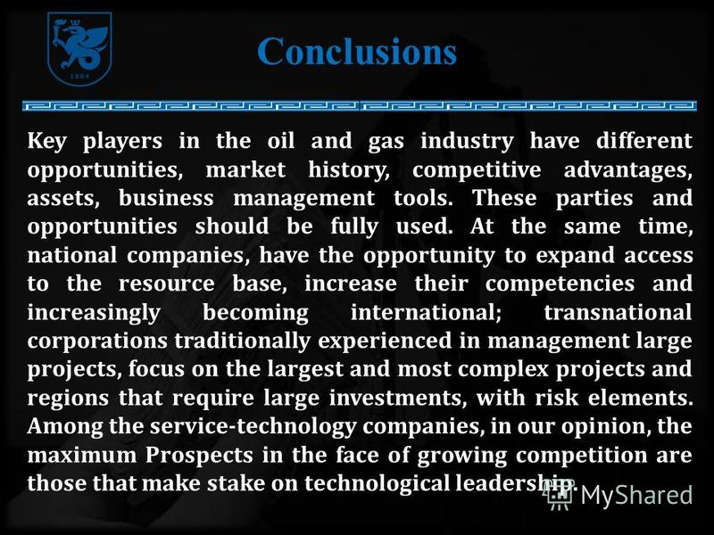 Conclusions Key players in the oil and gas industry have different opportunities, market history, competitive advantages, assets, business management tools. These parties and opportunities should be fully used. At the same time, national companies, h