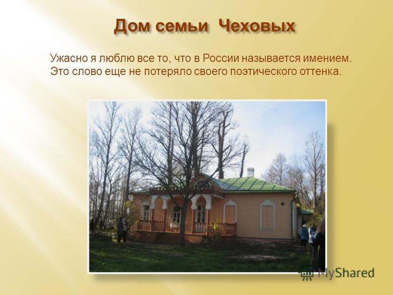 Дом семьи Чеховых «» Ужасно я люблю все то, что в России называется имением. Это слово еще не потеряло своего поэтического оттенка.