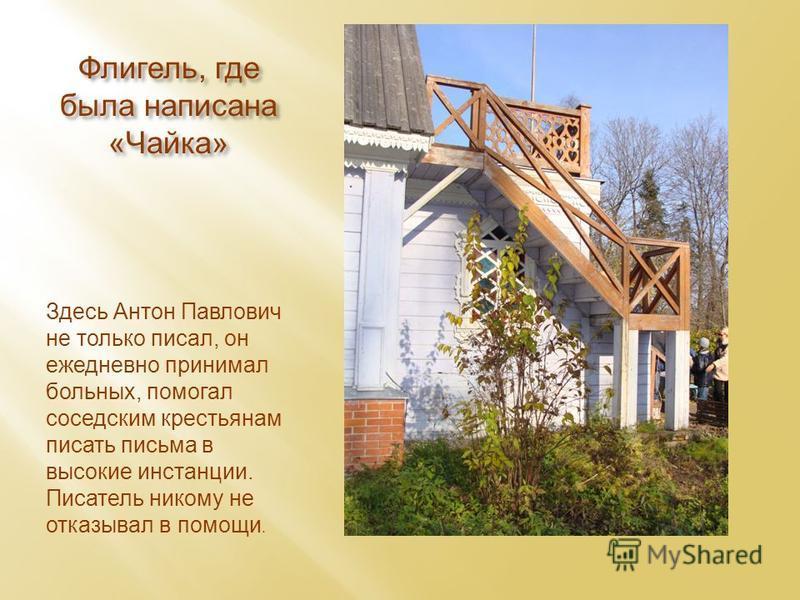 Флигель, где была написана «Чайка» Здесь Антон Павлович не только писал, он ежедневно принимал больных, помогал соседским крестьянам писать письма в высокие инстанции. Писатель никому не отказывал в помощи.