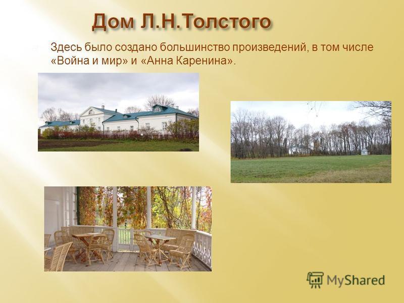 Здесь было создано большинство произведений, в том числе «Война и мир» и «Анна Каренина». Дом Л.Н.Толстого