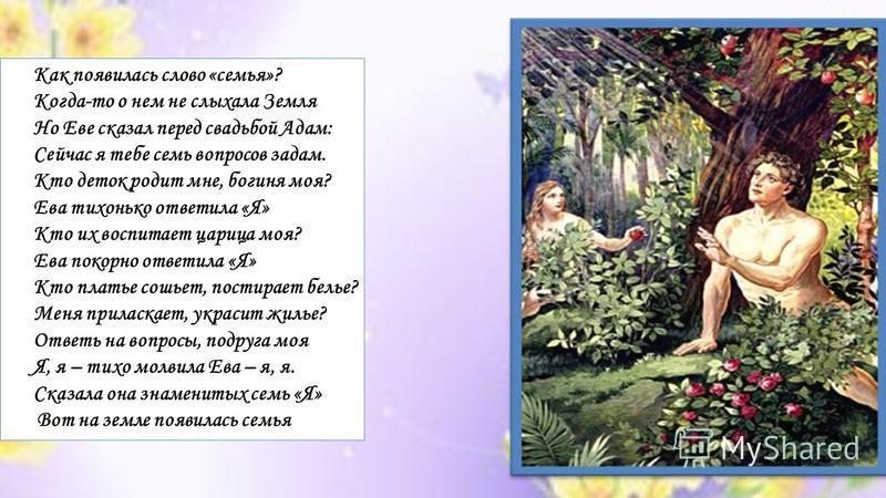 Как появилась слово «семья»? Когда-то о нем не слыхала Земля Но Еве сказал перед свадьбой Адам: Сейчас я тебе семь вопросов задам. Кто деток родит мне, богиня моя? Ева тихонько ответила «Я» Кто их воспитает царица моя? Ева покорно ответила «Я» Кто пл