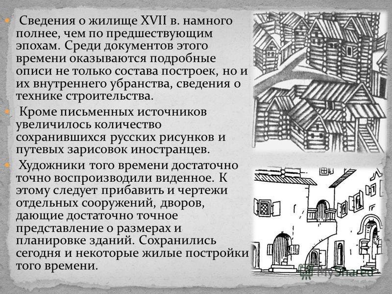 Сведения о жилище XVII в. намного полнее, чем по предшествующим эпохам. Среди документов этого времени оказываются подробные описи не только состава построек, но и их внутреннего убранства, сведения о технике строительства. Кроме письменных источнико