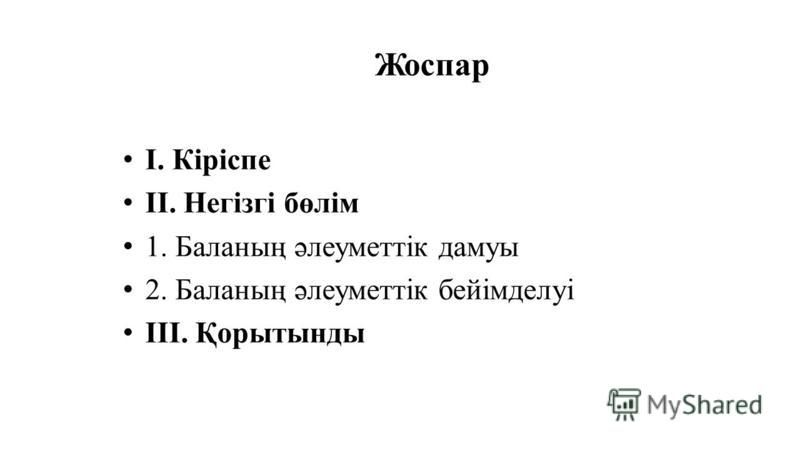 Жоспар І. Кіріспе ІІ. Негізгі бөлім 1. Баланың әлеуметтік дамуы 2. Баланың әлеуметтік бейімделуі ІІІ. Қорытынды