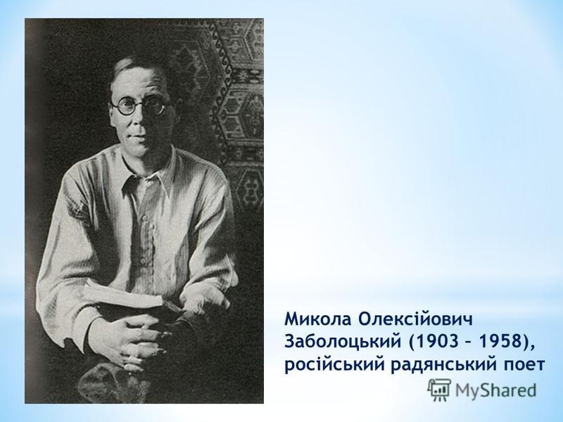 Микола Олексійович Заболоцький (1903 – 1958), російський радянський поет