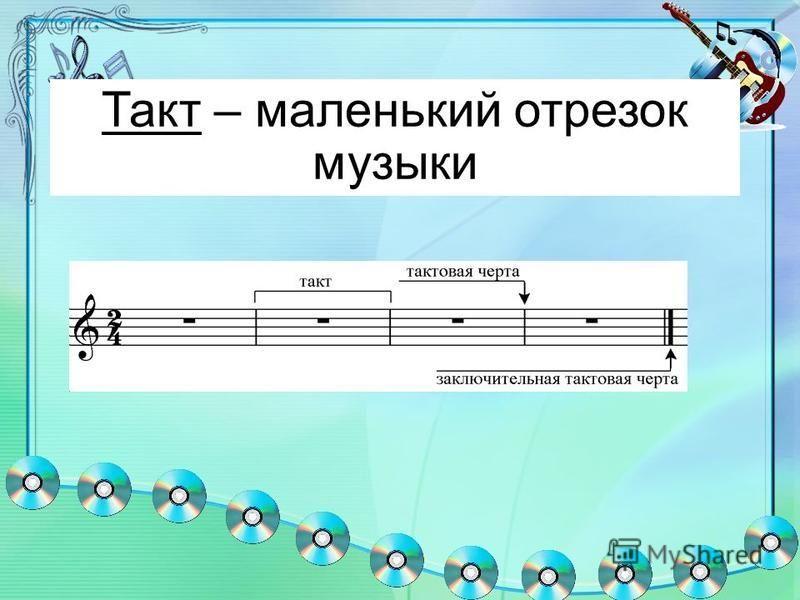 Такт – маленький отрезок музыки