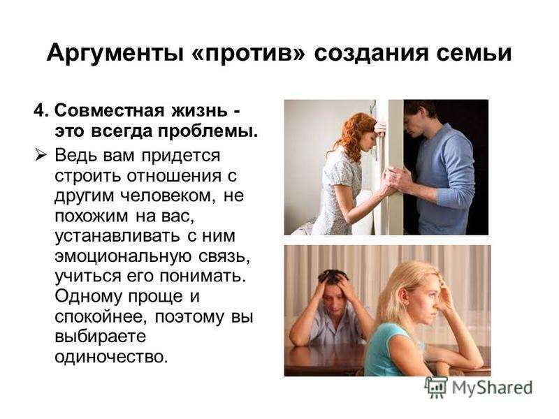 Аргументы «против» создания семьи 4. Совместная жизнь - это всегда проблемы. Ведь вам придется строить отношения с другим человеком, не похожим на вас, устанавливать с ним эмоциональную связь, учиться его понимать. Одному проще и спокойнее, поэтому в