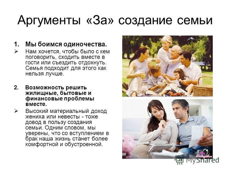 Аргументы «За» создание семьи 1. Мы боимся одиночества. Нам хочется, чтобы было с кем поговорить, сходить вместе в гости или съездить отдохнуть. Семья подходит для этого как нельзя лучше. 2. Возможность решить жилищные, бытовые и финансовые проблемы