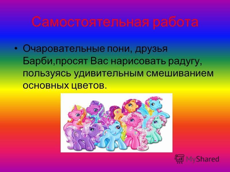 Самостоятельная работа Очаровательные пони, друзья Барби,просят Вас нарисовать радугу, пользуясь удивительным смешиванием основных цветов.