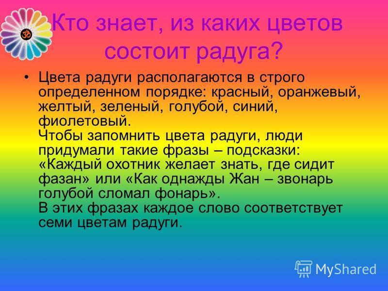 Кто знает, из каких цветов состоит радуга? Цвета радуги располагаются в строго определенном порядке: красный, оранжевый, желтый, зеленый, голубой, синий, фиолетовый. Чтобы запомнить цвета радуги, люди придумали такие фразы – подсказки: «Каждый охотни
