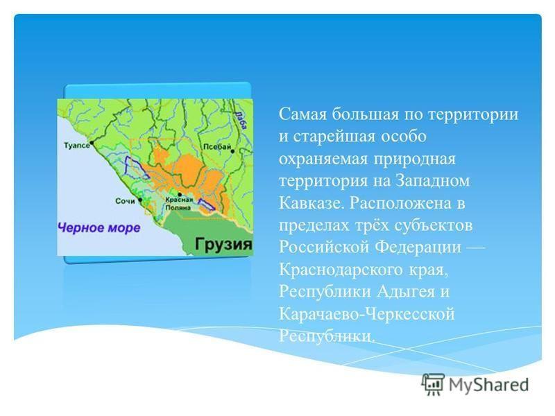 Самая большая по территории и старейшая особо охраняемая природная территория на Западном Кавказе. Расположена в пределах трёх субъектов Российской Федерации Краснодарского края, Республики Адыгея и Карачаево-Черкесской Республики.