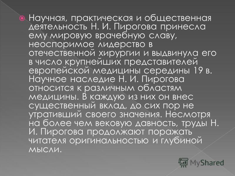 Научная, практическая и общественная деятельность Н. И. Пирогова принесла ему мировую врачебную славу, неоспоримое лидерство в отечественной хирургии и выдвинула его в число крупнейших представителей европейской медицины середины 19 в. Научное наслед