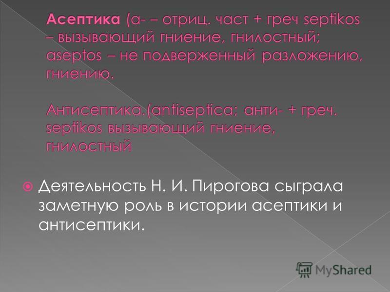 Деятельность Н. И. Пирогова сыграла заметную роль в истории асептики и антисептики.