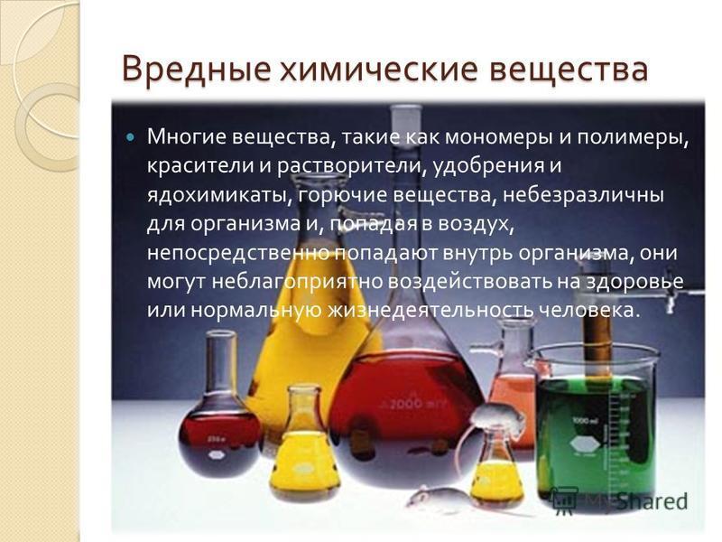 Вредные химические вещества Многие вещества, такие как мономеры и полимеры, красители и растворители, удобрения и ядохимикаты, горючие вещества, небезразличны для организма и, попадая в воздух, непосредственно попадают внутрь организма, они могут неб