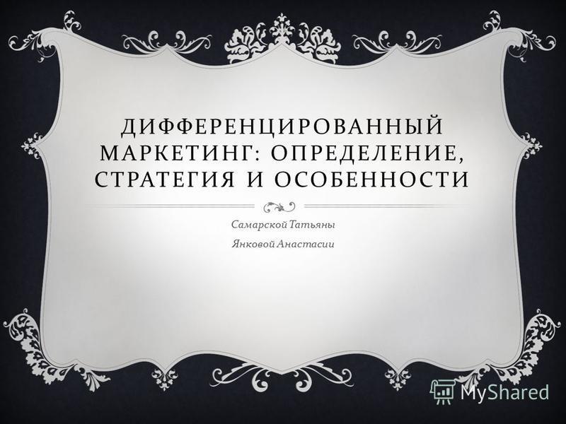 ДИФФЕРЕНЦИРОВАННЫЙ МАРКЕТИНГ : ОПРЕДЕЛЕНИЕ, СТРАТЕГИЯ И ОСОБЕННОСТИ Самарской Татьяны Янковой Анастасии