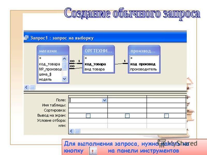 Выбрать имена полей из таблиц и указать условия по строке «Условия отбора» Для выполнения запроса, нужно нажать на кнопку на панели инструментов