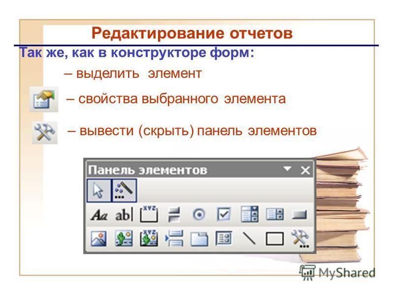 Редактирование отчетов – вывести (скрыть) панель элементов – свойства выбранного элемента Так же, как в конструкторе форм: – выделить элемент