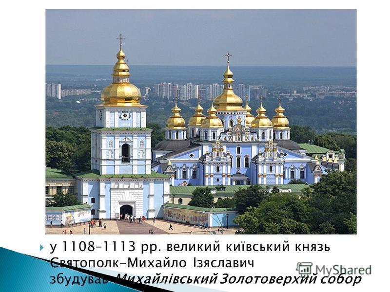 у 1108–1113 рр. великий київський князь Святополк-Михайло Ізяславич збудував Михайлівський Золотоверхий собор