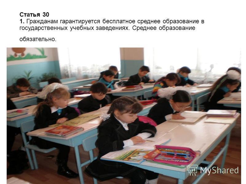 Статья 30 1. Гражданам гарантируется бесплатное среднее образование в государственных учебных заведениях. Среднее образование обязательно.