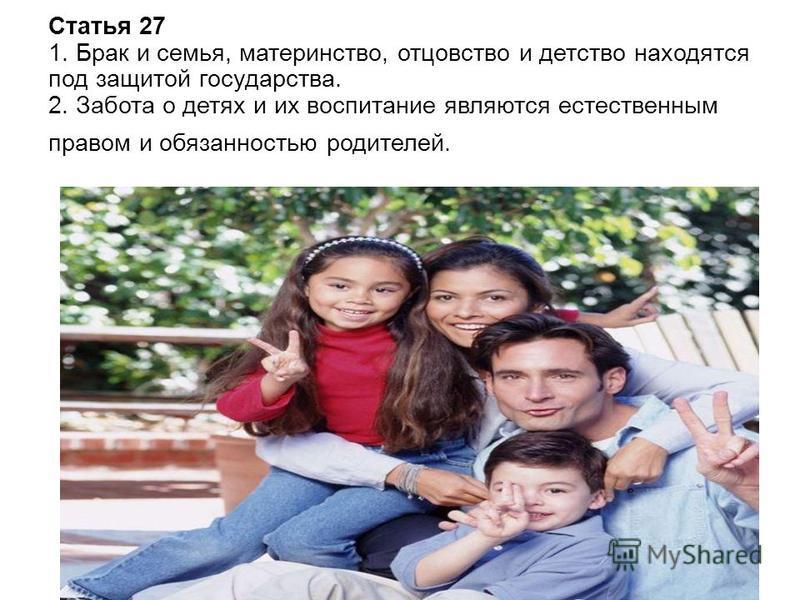 Статья 27 1. Брак и семья, материнство, отцовство и детство находятся под защитой государства. 2. Забота о детях и их воспитание являются естественным правом и обязанностью родителей.