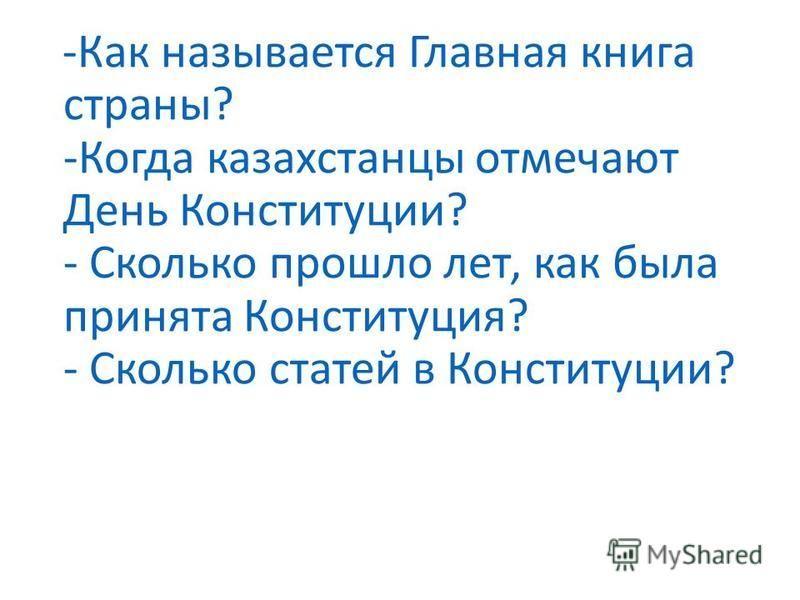 -Как называется Главная книга страны? -Когда казахстанцы отмечают День Конституции? - Сколько прошло лет, как была принята Конституция? - Сколько статей в Конституции?