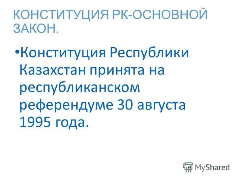 КОНСТИТУЦИЯ РК-ОСНОВНОЙ ЗАКОН. Конституция Республики Казахстан принята на республиканском референдуме 30 августа 1995 года.