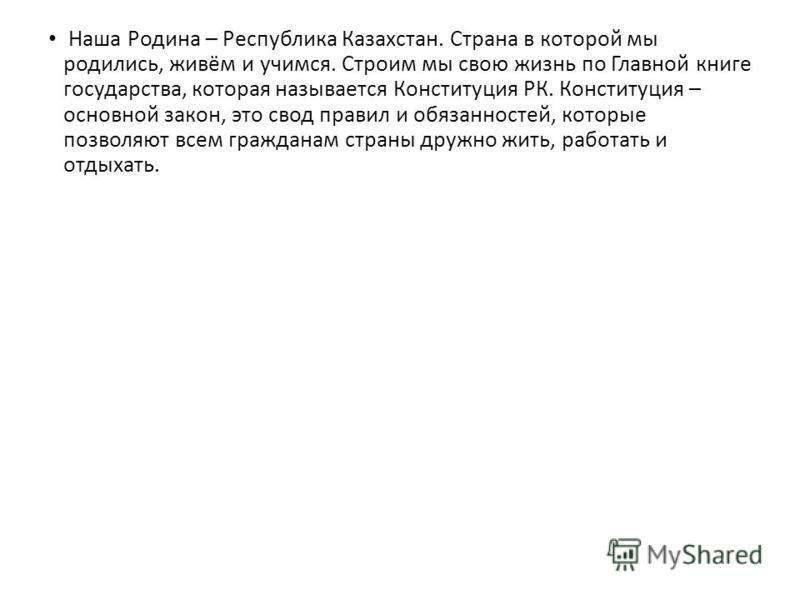 Наша Родина – Республика Казахстан. Страна в которой мы родились, живём и учимся. Строим мы свою жизнь по Главной книге государства, которая называется Конституция РК. Конституция – основной закон, это свод правил и обязанностей, которые позволяют вс