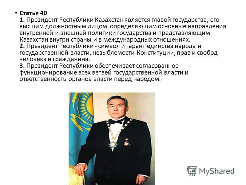 Статья 40 1. Президент Республики Казахстан является главой государства, его высшим должностным лицом, определяющим основные направления внутренней и внешней политики государства и представляющим Казахстан внутри страны и в международных отношениях.