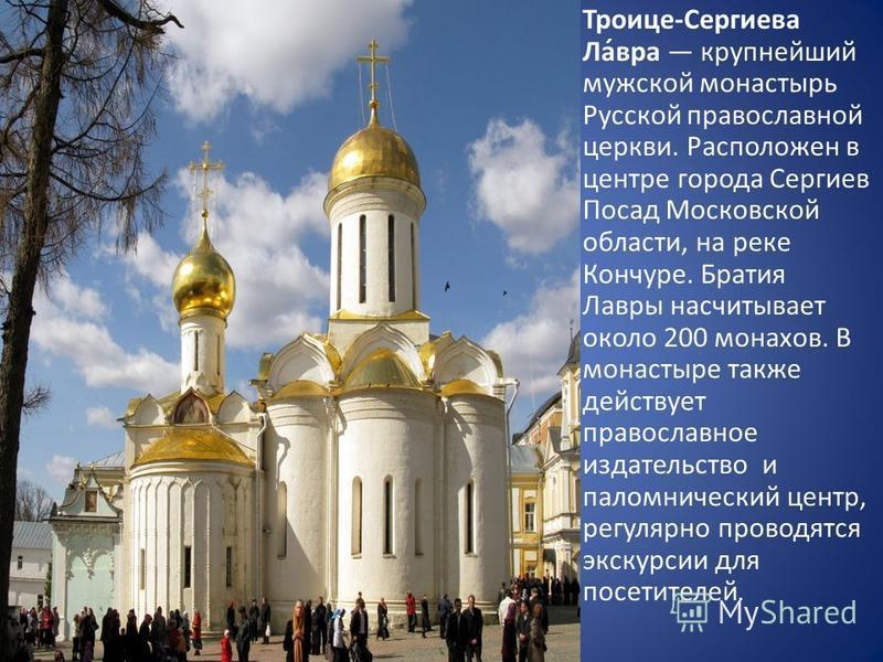 Троице-Сесергиева Ла́вра крупнейший мужской монастырь Русской православной церкви. Расположен в центре города Сесергиев Посад Московской области, на реке Кончуре. Братия Лавры насчитывает около 200 монахов. В монастыре также действует православное из