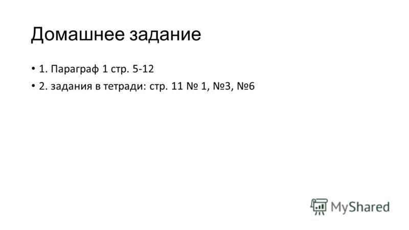 Домашнее задание 1. Параграф 1 стр. 5-12 2. задания в тетради: стр. 11 1, 3, 6