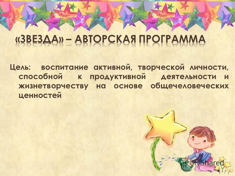 Цель: воспитание активной, творческой личности, способной к продуктивной деятельности и жизнетворчеству на основе общечеловеческих ценностей