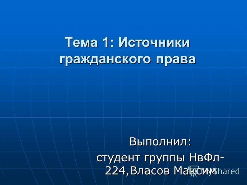 Тема 1: Источники гражданского права Выполнил: студент группы Нв Фл- 224,Власов Максим