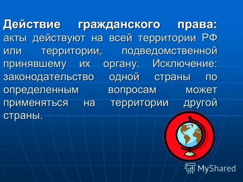Действие гражданского права: акты действуют на всей территории РФ или территории, подведомственной принявшему их органу. Исключение: законодательство одной страны по определенным вопросам может применяться на территории другой страны.