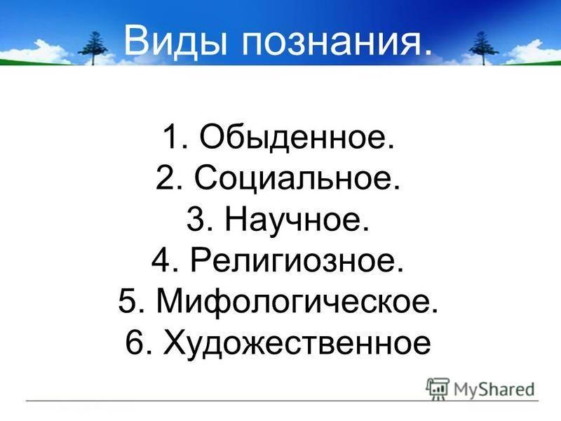 Виды познания. 1. Обыденное. 2. Социальное. 3. Научное. 4. Религиозное. 5. Мифологическое. 6. Художественное